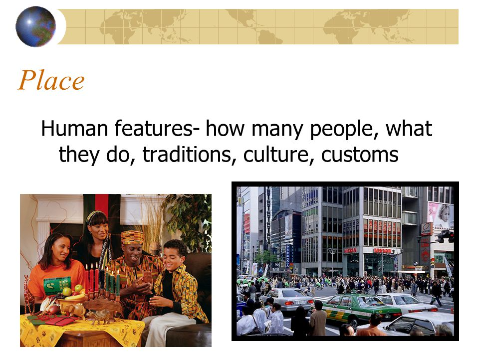 Place Human features- how many people, what they do, traditions, culture, customs