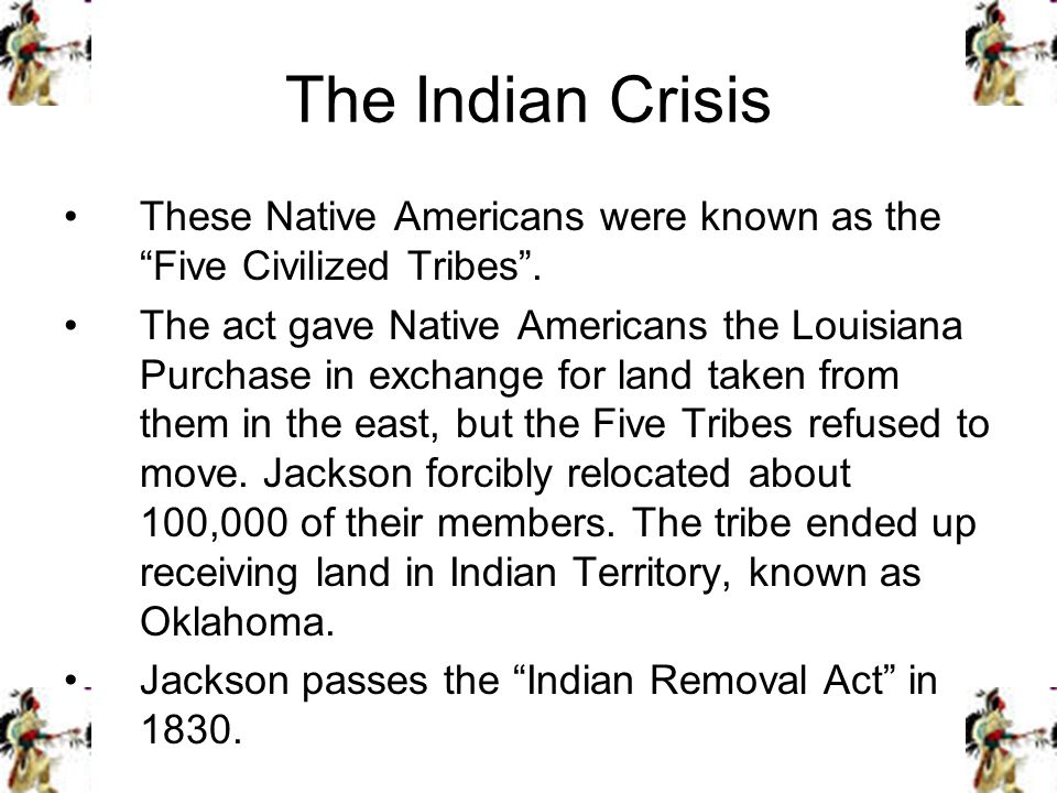 The Indian Crisis These Native Americans were known as the Five Civilized Tribes .