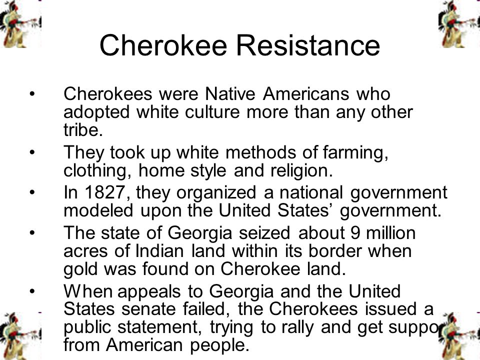 Cherokee Resistance Cherokees were Native Americans who adopted white culture more than any other tribe.