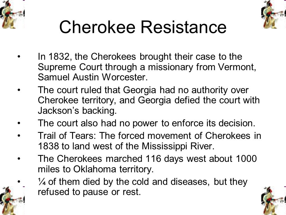 Cherokee Resistance In 1832, the Cherokees brought their case to the Supreme Court through a missionary from Vermont, Samuel Austin Worcester.