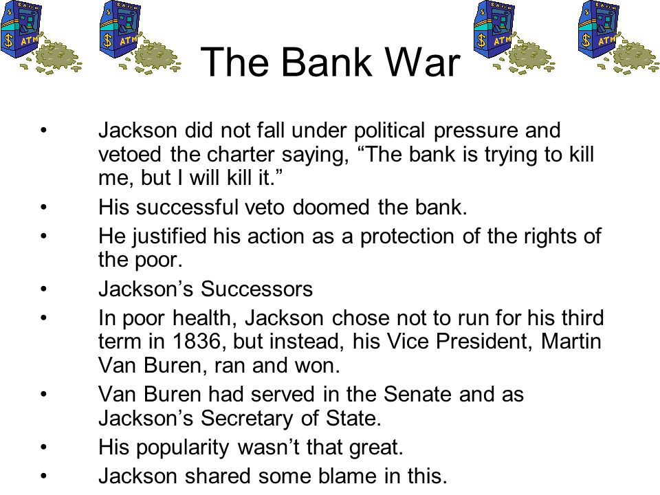 The Bank War Jackson did not fall under political pressure and vetoed the charter saying, The bank is trying to kill me, but I will kill it.