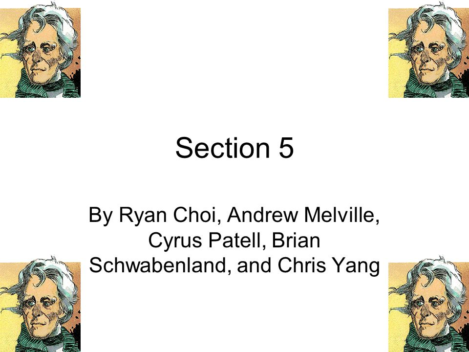 Section 5 By Ryan Choi, Andrew Melville, Cyrus Patell, Brian Schwabenland, and Chris Yang