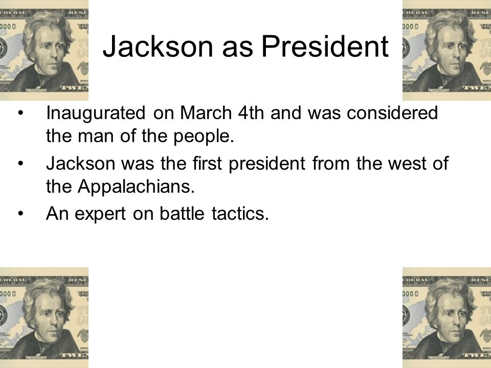 Jackson as President Inaugurated on March 4th and was considered the man of the people.