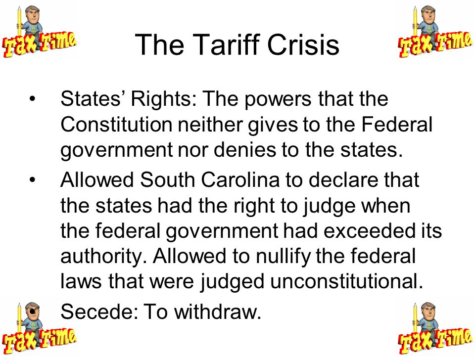 The Tariff Crisis States' Rights: The powers that the Constitution neither gives to the Federal government nor denies to the states.