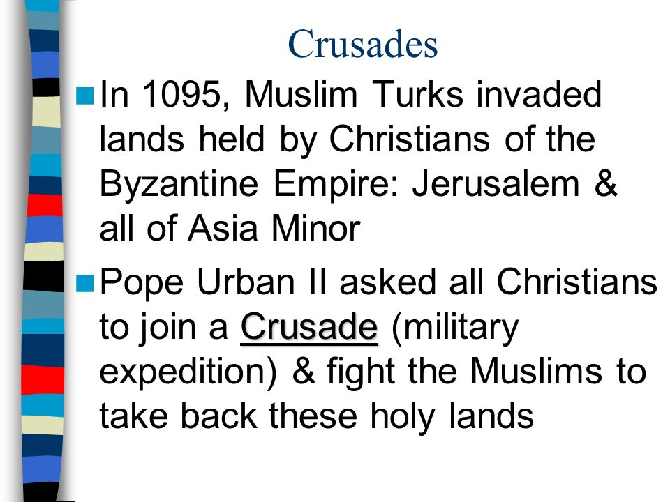 Crusades In 1095, Muslim Turks invaded lands held by Christians of the Byzantine Empire: Jerusalem & all of Asia Minor.