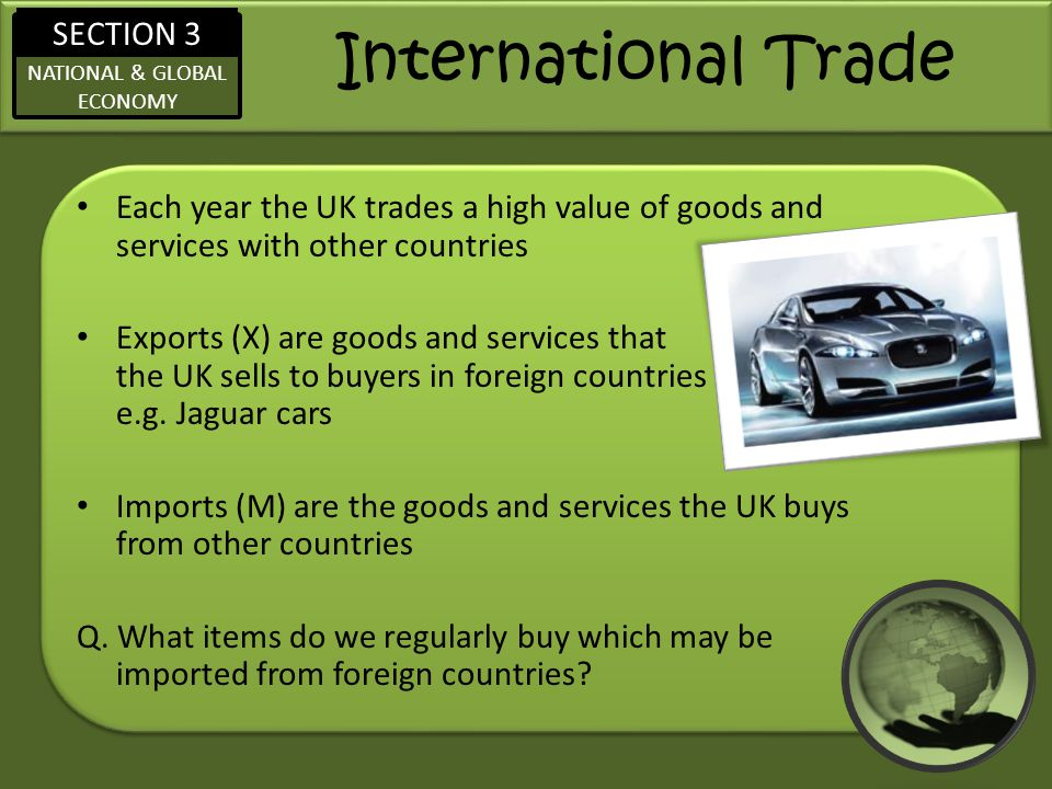 International Trade Each year the UK trades a high value of goods and services with other countries.