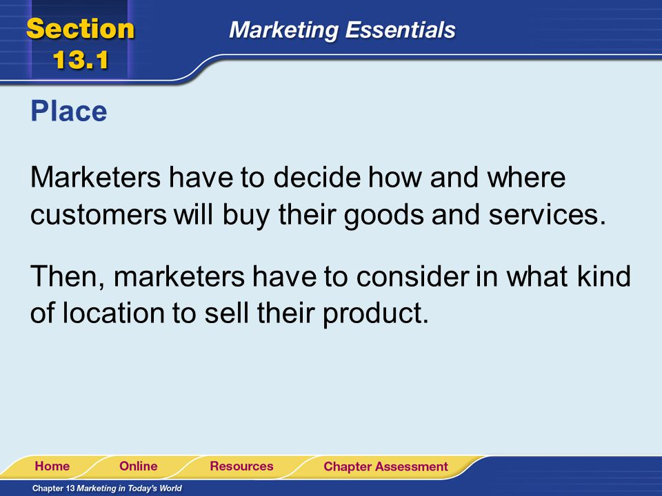 Place Marketers have to decide how and where customers will buy their goods and services.