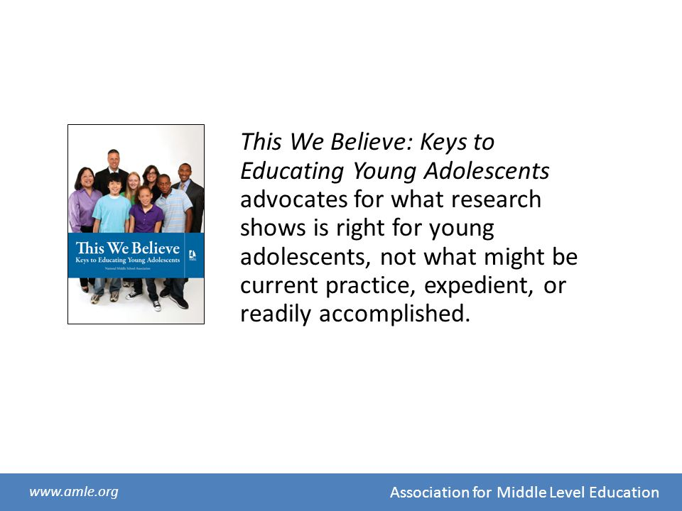 This We Believe: Keys to Educating Young Adolescents advocates for what research shows is right for young adolescents, not what might be current practice, expedient, or readily accomplished.