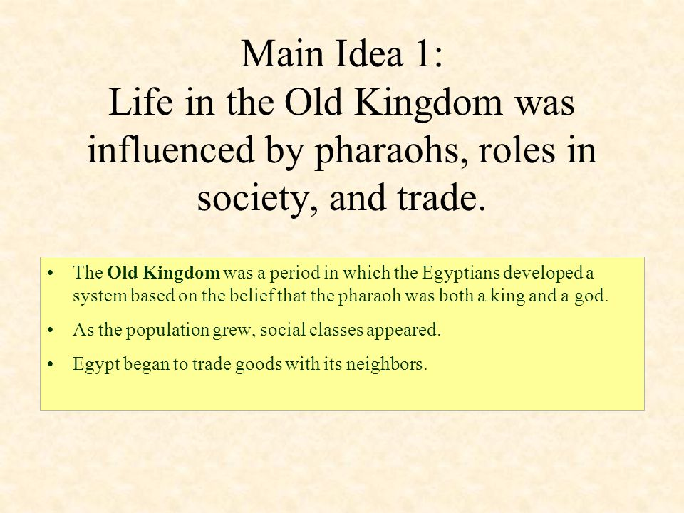 Main Idea 1: Life in the Old Kingdom was influenced by pharaohs, roles in society, and trade.