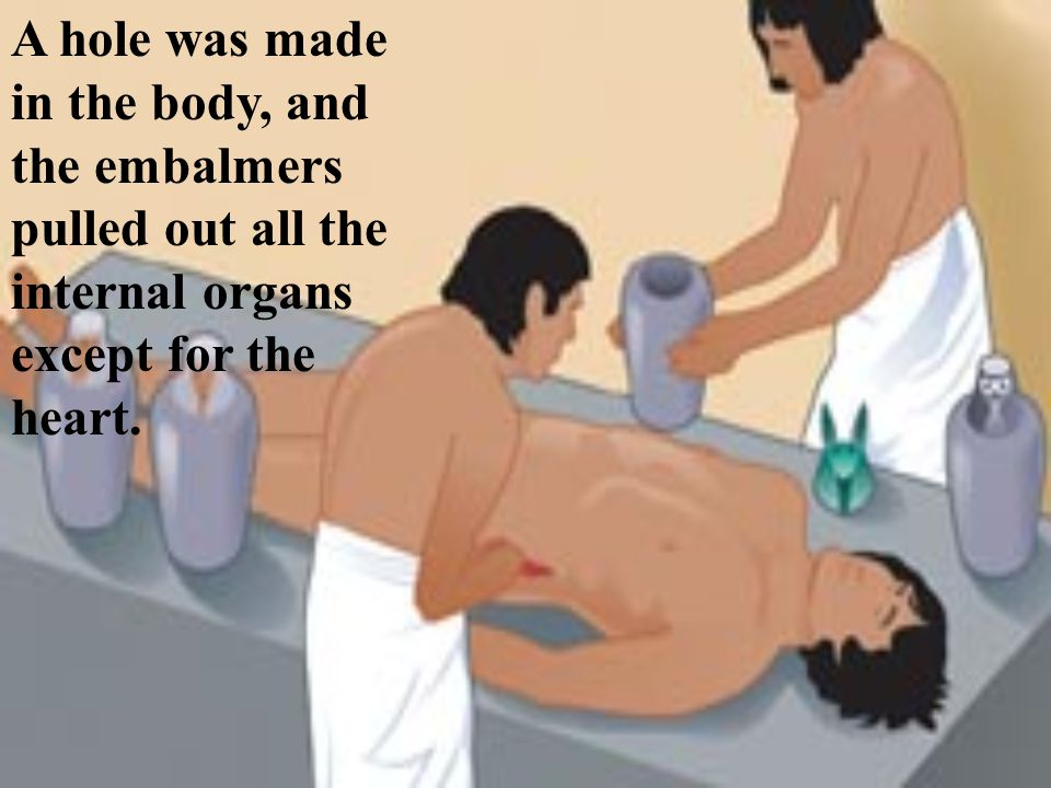 A hole was made in the body, and the embalmers pulled out all the internal organs except for the heart.