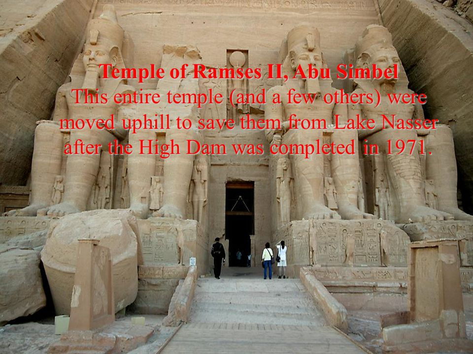 Temple of Ramses II, Abu Simbel This entire temple (and a few others) were moved uphill to save them from Lake Nasser after the High Dam was completed in 1971.