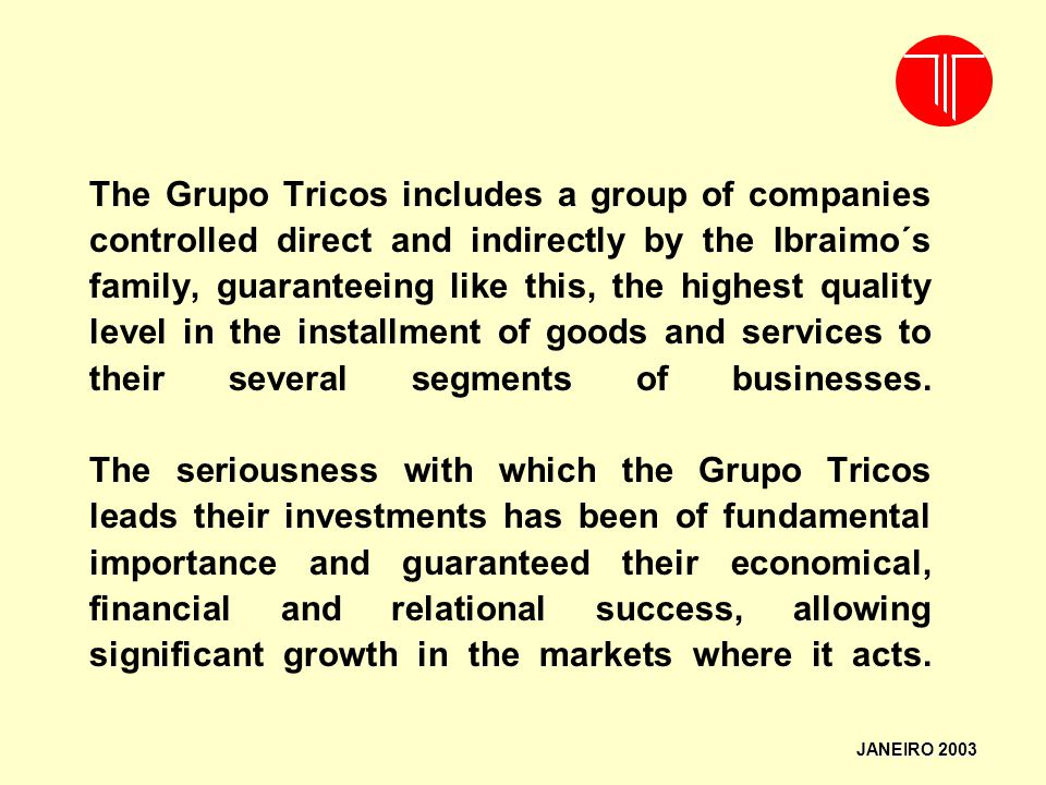 The Grupo Tricos includes a group of companies controlled direct and indirectly by the Ibraimo´s family, guaranteeing like this, the highest quality level in the installment of goods and services to their several segments of businesses. The seriousness with which the Grupo Tricos leads their investments has been of fundamental importance and guaranteed their economical, financial and relational success, allowing significant growth in the markets where it acts.