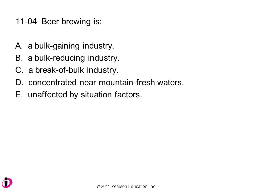 11-04 Beer brewing is: a bulk-gaining industry. a bulk-reducing industry. a break-of-bulk industry.