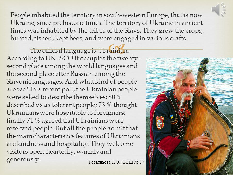 People inhabited the territory in south-western Europe, that is now Ukraine, since prehistoric times. The territory of Ukraine in ancient times was inhabited by the tribes of the Slavs. They grew the crops, hunted, fished, kept bees, and were engaged in various crafts.