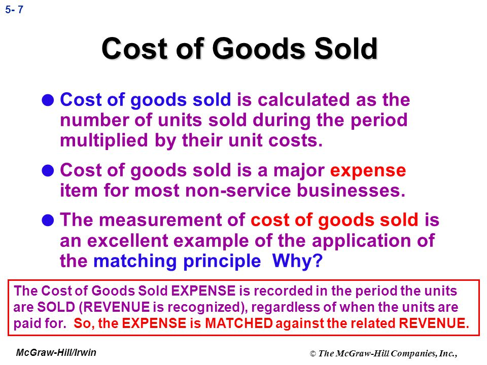 Cost of Goods Sold Cost of goods sold is calculated as the number of units sold during the period multiplied by their unit costs.
