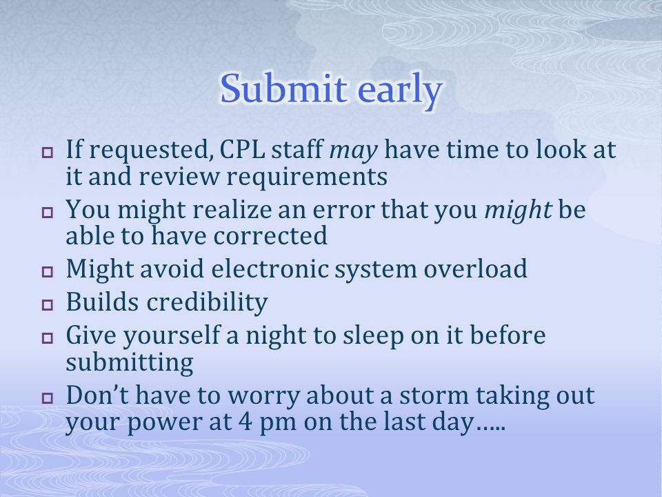 Submit early If requested, CPL staff may have time to look at it and review requirements.