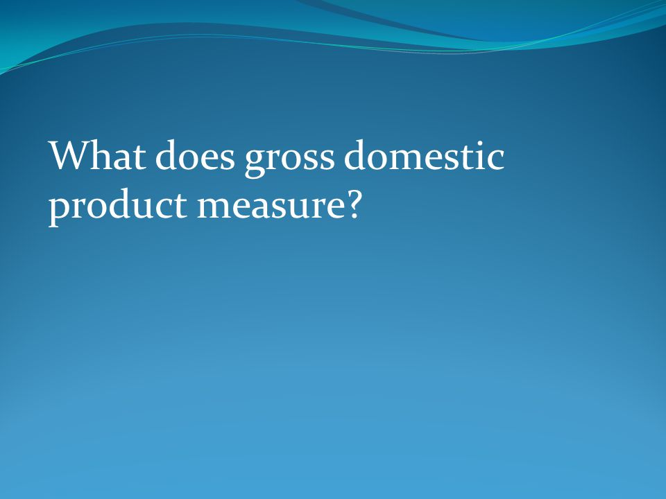 What does gross domestic product measure