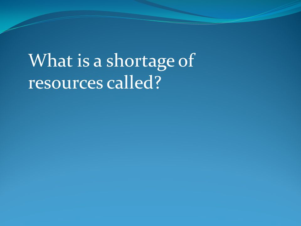 What is a shortage of resources called