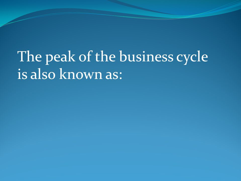 The peak of the business cycle is also known as: