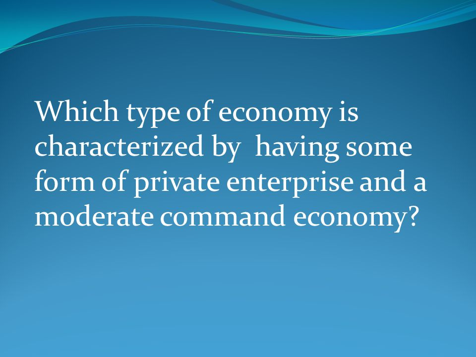 Which type of economy is characterized by having some form of private enterprise and a moderate command economy