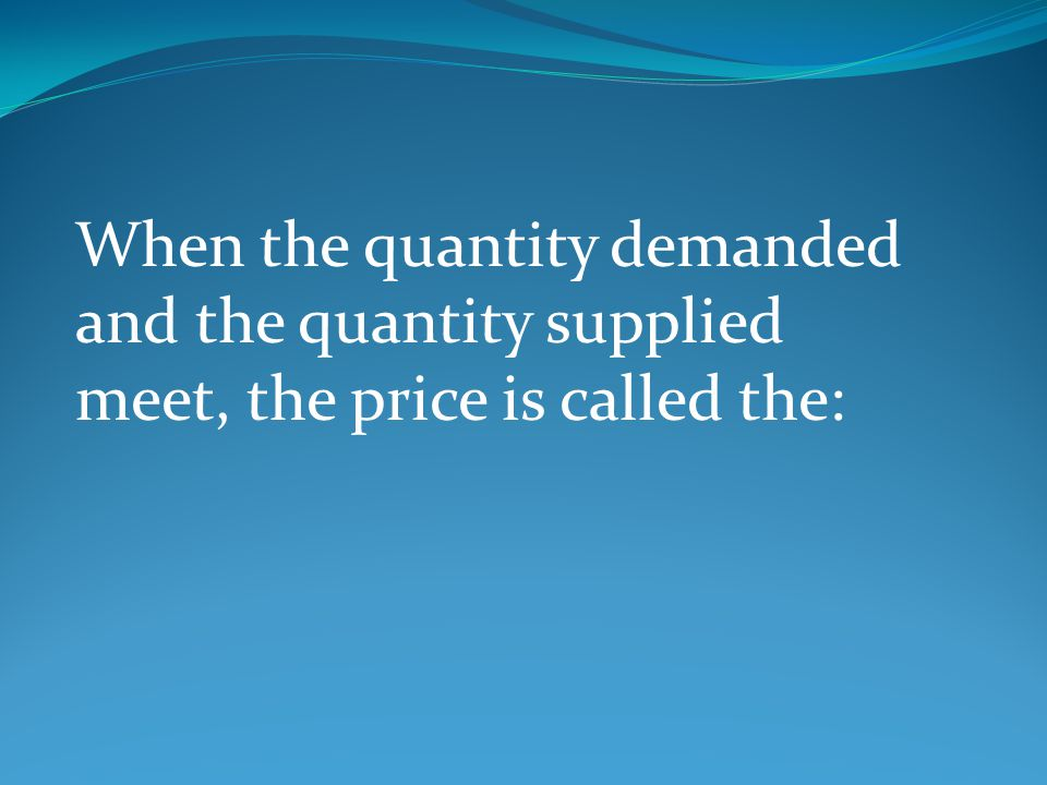 When the quantity demanded and the quantity supplied meet, the price is called the: