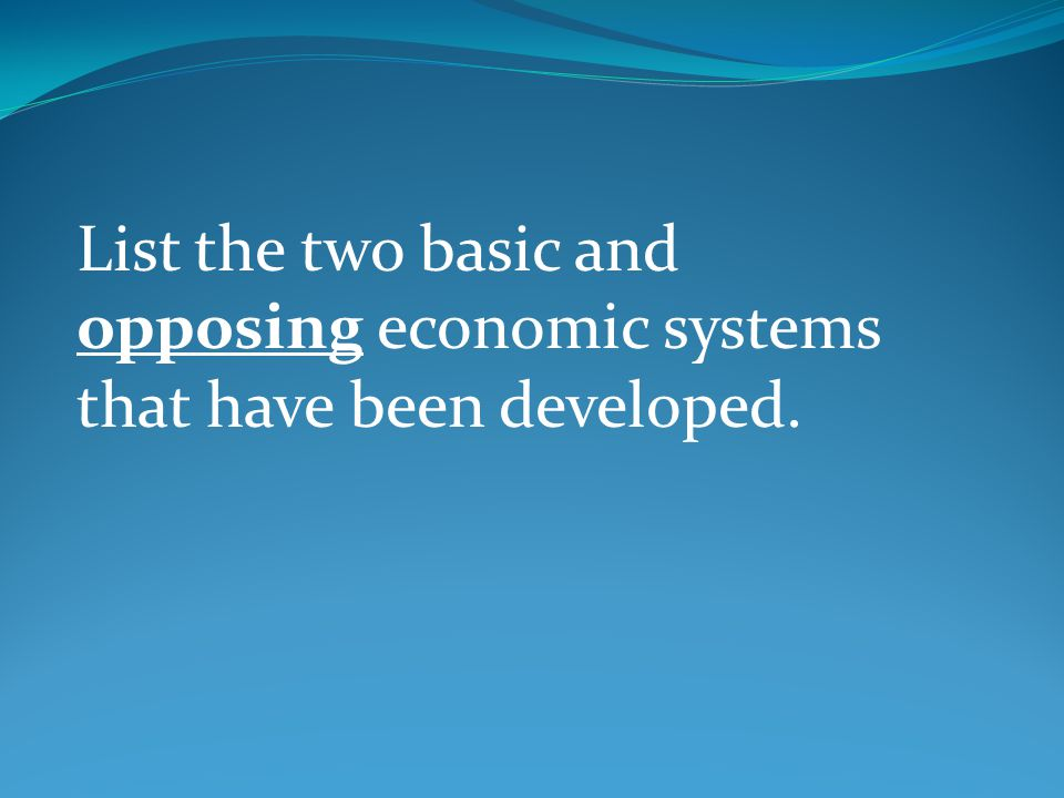 List the two basic and opposing economic systems that have been developed.