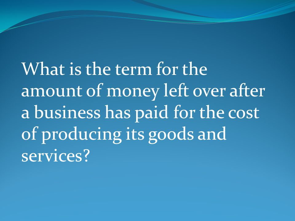 What is the term for the amount of money left over after a business has paid for the cost of producing its goods and services