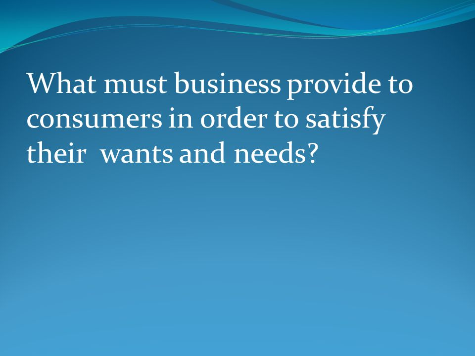 What must business provide to consumers in order to satisfy their wants and needs