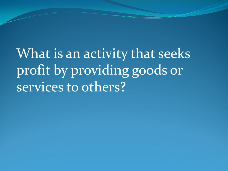 What is an activity that seeks profit by providing goods or services to others