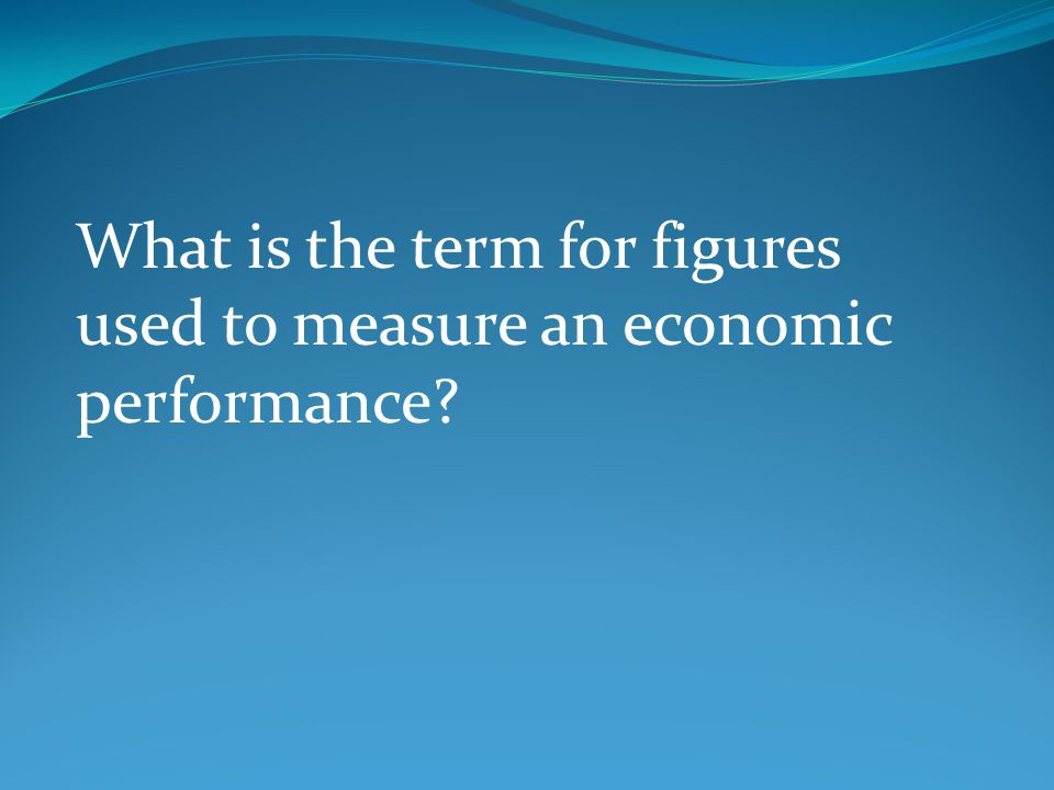 What is the term for figures used to measure an economic performance