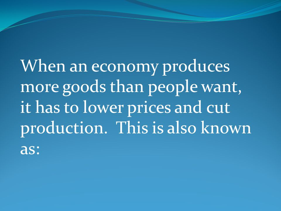 When an economy produces more goods than people want, it has to lower prices and cut production.