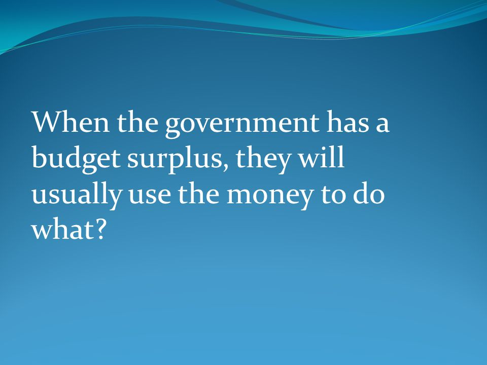 When the government has a budget surplus, they will usually use the money to do what