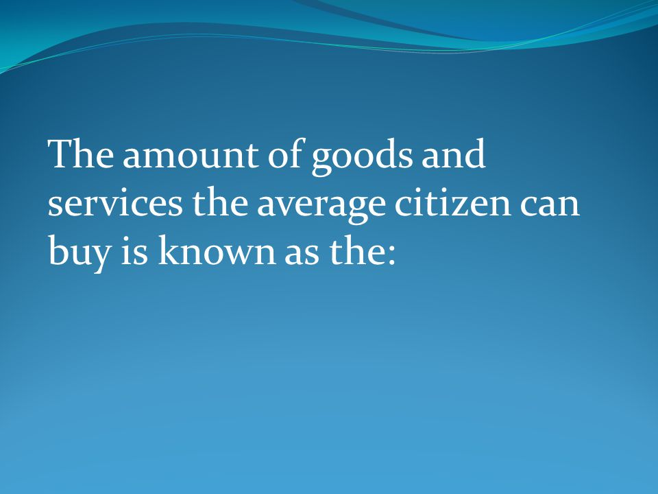 The amount of goods and services the average citizen can buy is known as the: