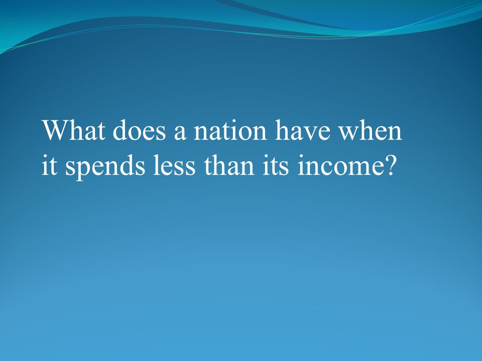 What does a nation have when it spends less than its income