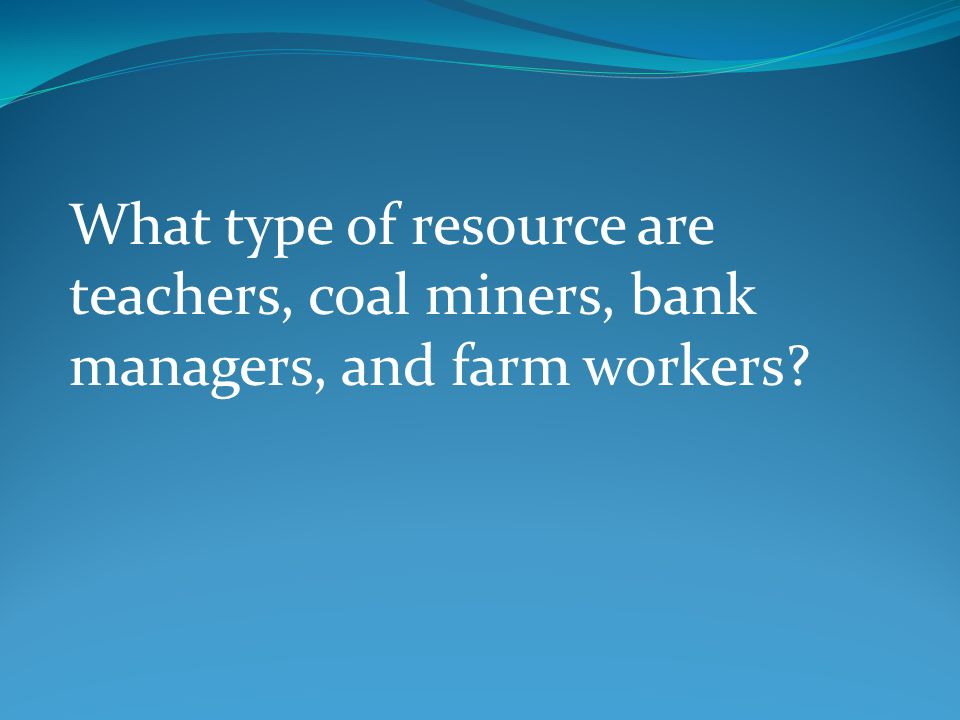 What type of resource are teachers, coal miners, bank managers, and farm workers