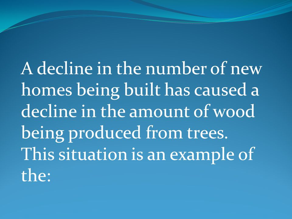 A decline in the number of new homes being built has caused a decline in the amount of wood being produced from trees.