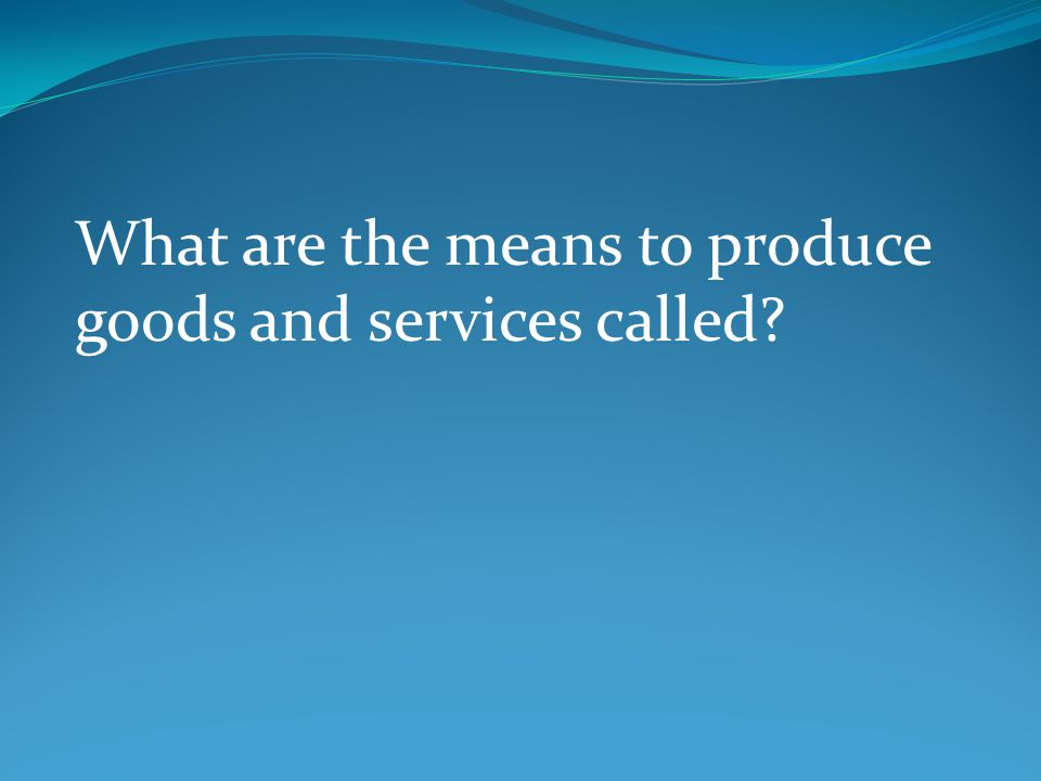 What are the means to produce goods and services called