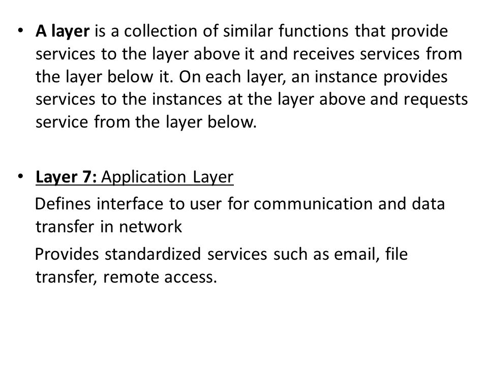 A layer is a collection of similar functions that provide services to the layer above it and receives services from the layer below it. On each layer, an instance provides services to the instances at the layer above and requests service from the layer below.