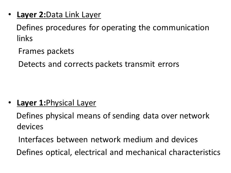 Layer 2:Data Link Layer Defines procedures for operating the communication links. Frames packets. Detects and corrects packets transmit errors.