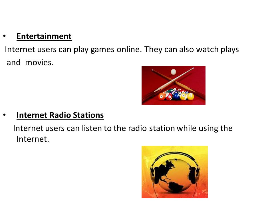 Entertainment Internet users can play games online. They can also watch plays. and movies. Internet Radio Stations.