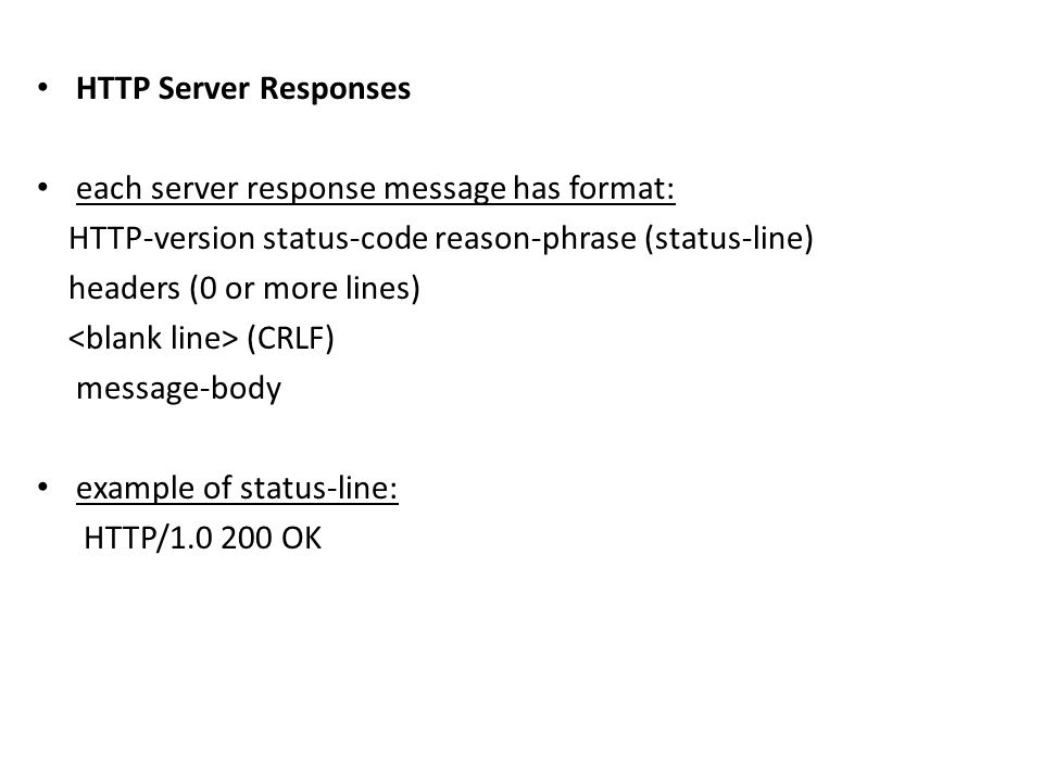 HTTP Server Responses each server response message has format: HTTP-version status-code reason-phrase (status-line)