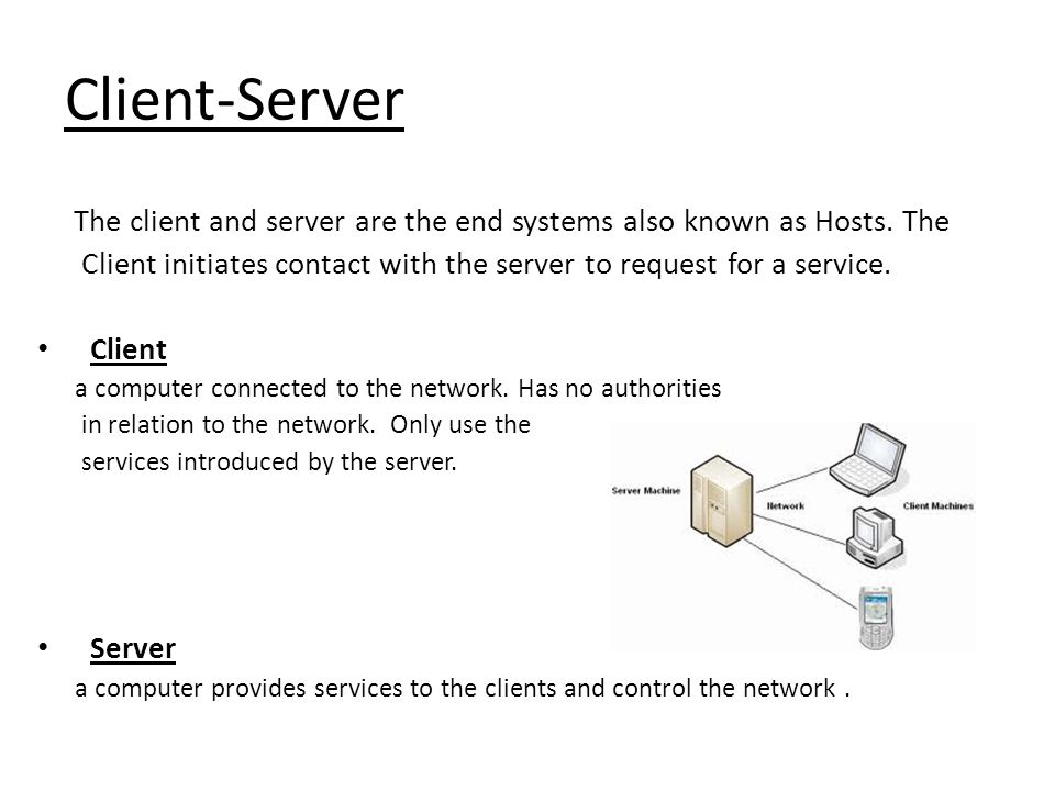 Client-Server The client and server are the end systems also known as Hosts. The. Client initiates contact with the server to request for a service.