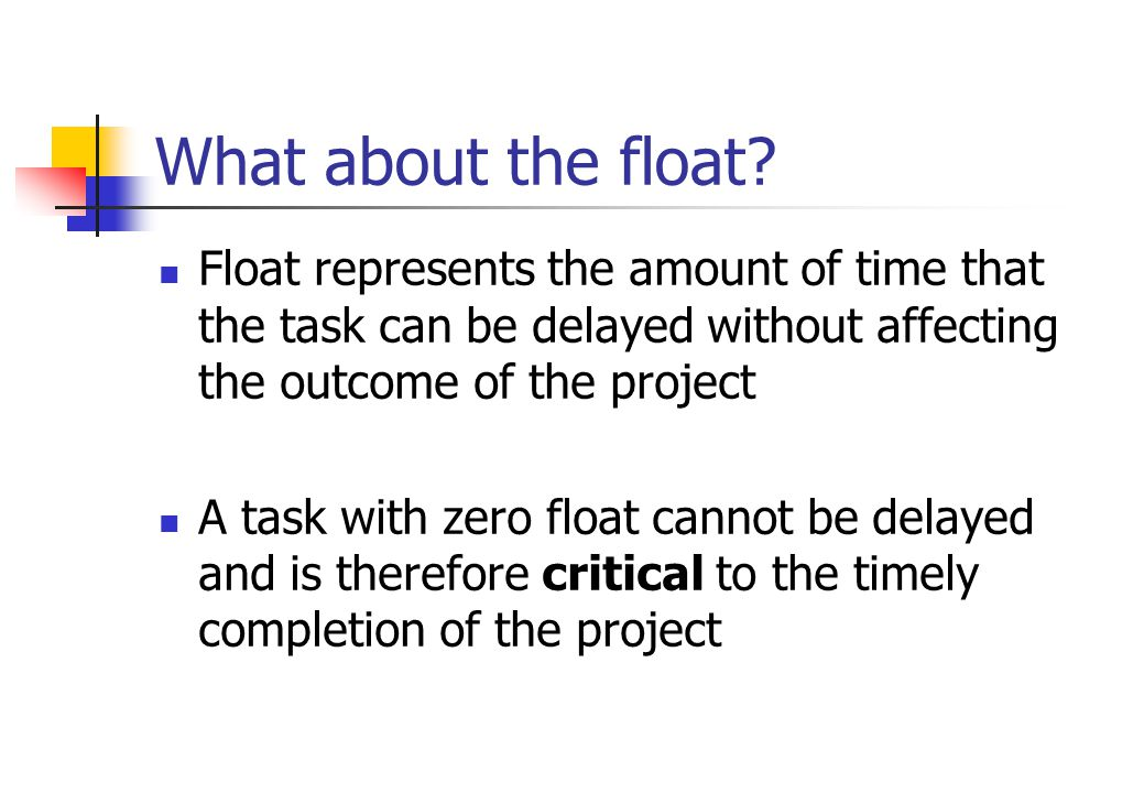 What about the float Float represents the amount of time that the task can be delayed without affecting the outcome of the project.