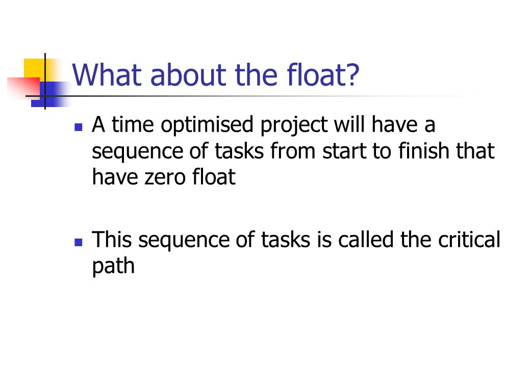 What about the float A time optimised project will have a sequence of tasks from start to finish that have zero float.