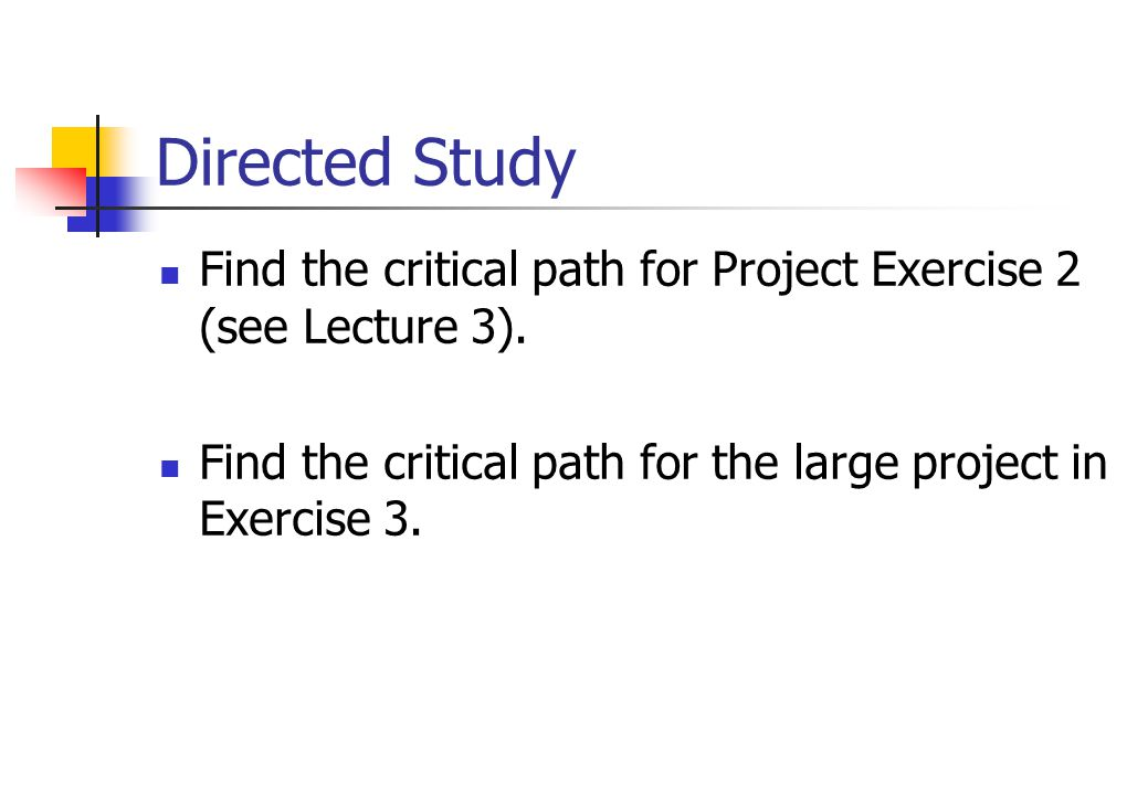Directed Study Find the critical path for Project Exercise 2 (see Lecture 3).