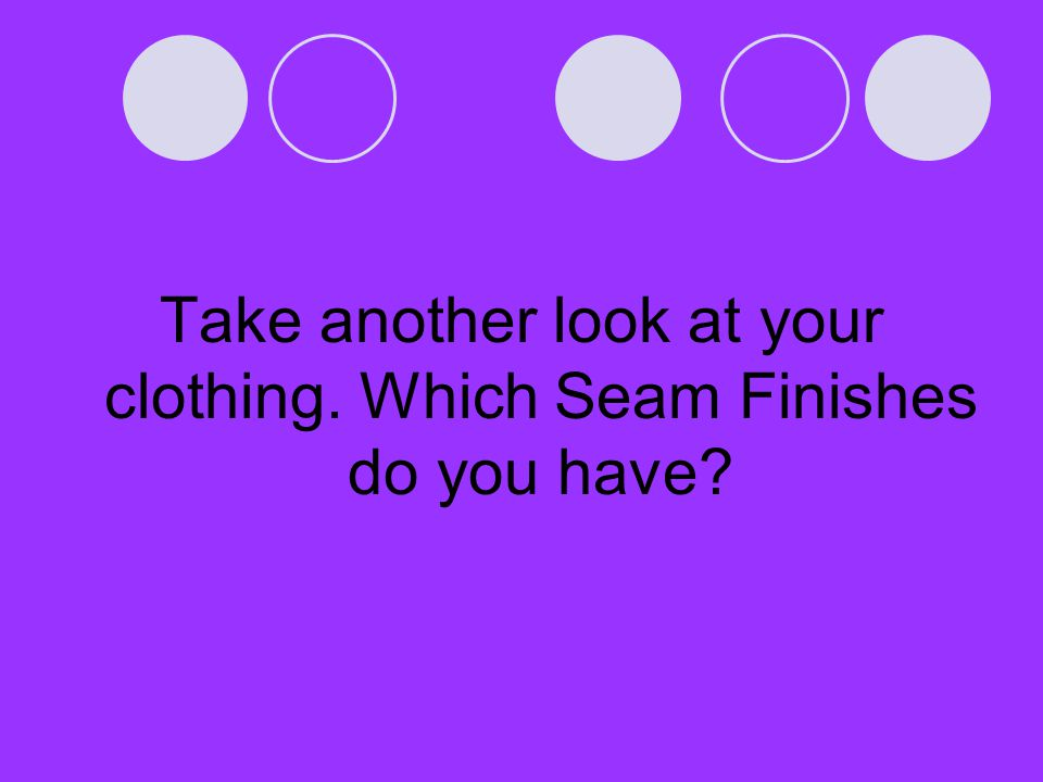 Take another look at your clothing. Which Seam Finishes do you have