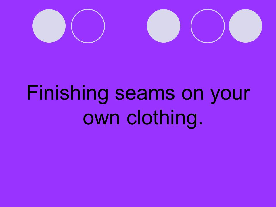 Finishing seams on your own clothing.