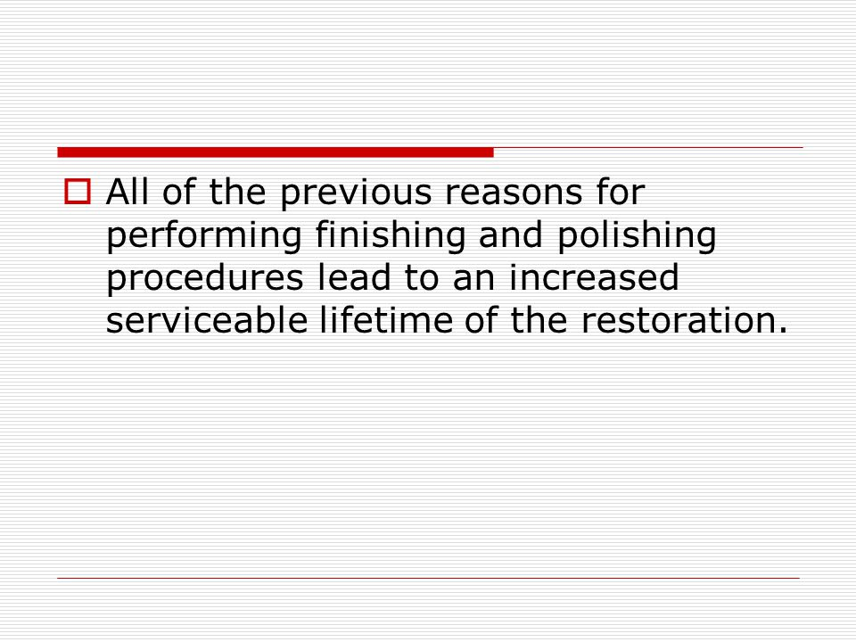 All of the previous reasons for performing finishing and polishing procedures lead to an increased serviceable lifetime of the restoration.