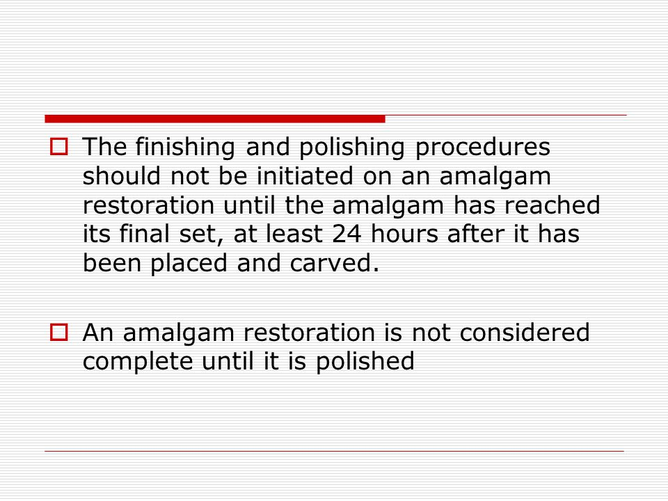 The finishing and polishing procedures should not be initiated on an amalgam restoration until the amalgam has reached its final set, at least 24 hours after it has been placed and carved.