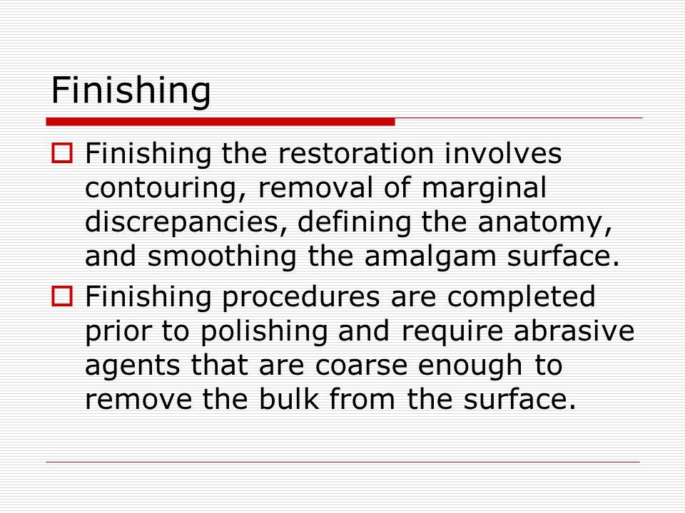 Finishing Finishing the restoration involves contouring, removal of marginal discrepancies, defining the anatomy, and smoothing the amalgam surface.